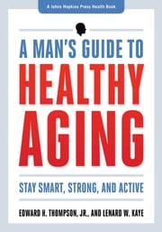 A Man's Guide to Healthy Aging - Stay Smart, Strong, and Active ebook by Edward H. Thompson  Jr.,Lenard W. Kaye