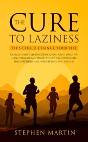 The Cure to Laziness (This Could Change Your Life): Develop Daily Self-Discipline and Highly Effective Long-Term Atomic Habits to Achieve Your Goals for Entrepreneurs, Weight Loss, and Success ebook by Stephen Martin