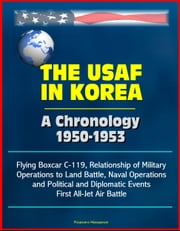 The USAF in Korea: A Chronology 1950-1953 - Flying Boxcar C-119, Relationship of Military Operations to Land Battle, Naval Operations, and Political and Diplomatic Events, First All-Jet Air Battle ebook by Progressive Management