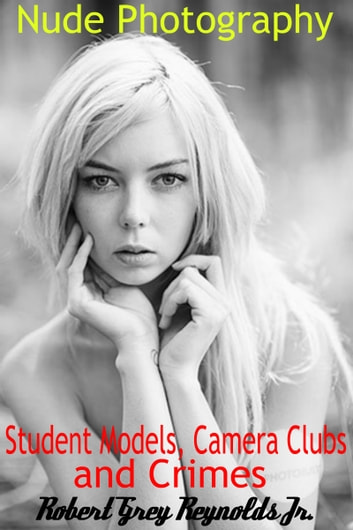 Nude Photography, Student Models, Camera Clubs and Crimes ebook by Robert Grey Reynolds Jr