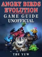 Angry Birds Evolution Game Guide Unofficial ebook by The Yuw