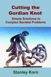 Cutting the Gordian Knot: Simple Solutions to Complex Societal Problems ebook by Stanley Korn