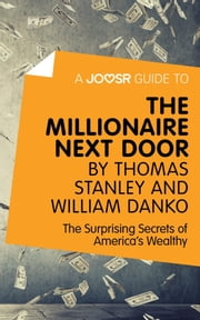 A Joosr Guide to... The Millionaire Next Door by Thomas Stanley and William Danko: The Surprising Secrets of America's Wealthy ebook by Joosr