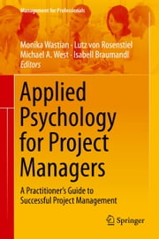 Applied Psychology for Project Managers - A Practitioner's Guide to Successful Project Management ebook by Monika Wastian,Michael A. West,Isabell Braumandl,Lutz von Rosenstiel