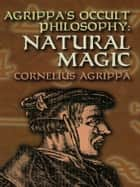 Agrippa's Occult Philosophy - Natural Magic ebook by Cornelius Agrippa