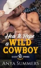 How To Rope A Wild Cowboy ebook by Anya Summers