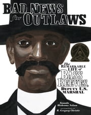 Bad News for Outlaws - The Remarkable Life of Bass Reeves, Deputy U.S. Marshal ebook by Vaunda Micheaux Nelson,R. Gregory Christie