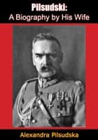 Pilsudski: - A Biography by His Wife ebook by Alexandra Pilsudska