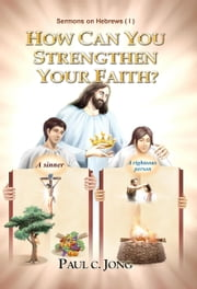 Sermons on Hebrews (I) - HOW CAN YOU STRENGTHEN YOUR FAITH? ebook by Paul C. Jong