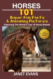 Horses: 101 Super Fun Facts and Amazing Pictures (Featuring The World's Top 18 Horse Breeds With Coloring Pages) ebook by Janet Evans
