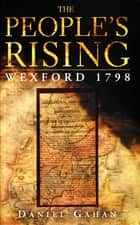 The People's Rising: The Great Wexford Rebellion of 1798 ebook by Daniel Gahan