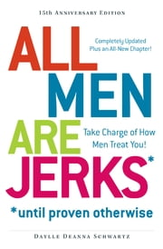 All Men Are Jerks - Until Proven Otherwise, 15th Anniversary Edition - Take Charge of How Men Treat You! ebook by Daylle Deanna Schwartz