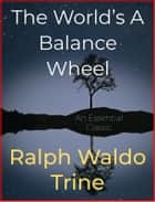 The World's A Balance Wheel ebook by Ralph Waldo Trine