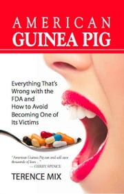 AMERICAN GUINEA PIG: Everything That's Wrong with the FDA and How to Avoid Becoming One of Its Victims ebook by Terence Mix