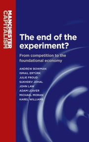 The end of the experiment?: From competition to the foundational economy ebook by Andrew Bowman,Julie Froud,Sukhdev Johal,Adam Leaver,Law John