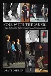 One with the Music - Cape Breton Step Dance Tradition and Transmission ebook by Mats Melin, PhD