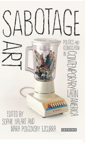 Sabotage Art - Politics and Iconoclasm in Contemporary Latin America ebook by Sophie Halart