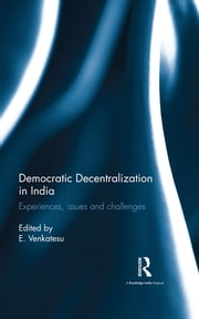 Democratic Decentralization in India - Experiences, issues and challenges ebook by