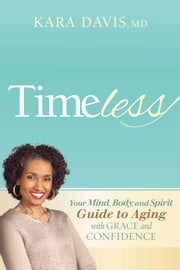 Timeless - Your Mind, Body, and Spirit Guide to Aging With Grace and Confidence ebook by Kara Davis, MD