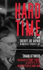 Hard Time - Life with Sheriff Joe Arpaio in America's Toughest Jail ebook by Shaun Attwood, Anne Mini, Tony Papa