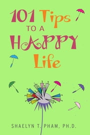 101 Tips to a Happy Life. ebook by Shaelyn T. Pham, Ph.D.