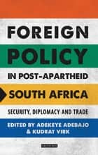 Foreign Policy in Post-Apartheid South Africa - Security, Diplomacy and Trade ebook by Adekeye Adebajo, Kudrat Virk