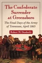 The Confederate Surrender at Greensboro - The Final Days of the Army of Tennessee, April 1865 ebook by Robert M. Dunkerly