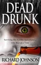 Dead Drunk: Surviving the Zombie Apocalypse... One Beer at a Time ebook by Richard Johnson