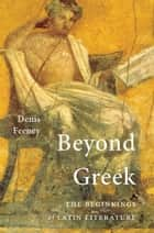 Beyond Greek ebook by Denis Feeney