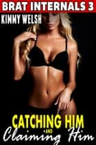 Catching Him and Claiming Him : Brat Internals 3 (Breeding Erotica Pregnancy Erotica) ebook by Kimmy Welsh