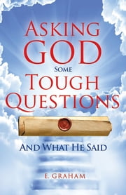 Asking God Some Tough Questions - And What He Said ebook by E. Graham