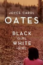 Black Girl,/White Girl ebook by Joyce Carol Oates