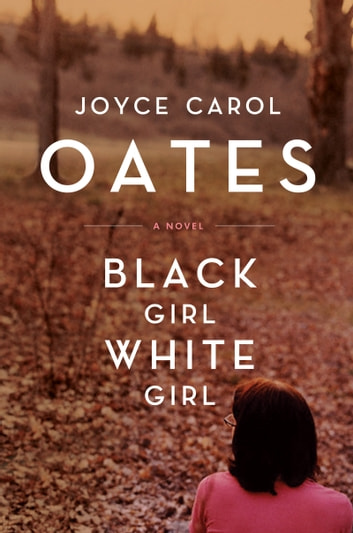 Black Girl,/White Girl - A Novel ebook by Joyce Carol Oates