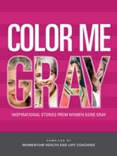 Color Me Gray: Inspirational Stories from Women Gone Gray ebook by Momentum Health and Life Coaching,