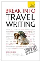 Break Into Travel Writing - How to write engaging and vivid travel writing and journalism ebook by Beth Blair