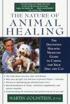 The Nature of Animal Healing - The Definitive Holistic Medicine Guide to Caring for Your Dog and Cat ebook by Martin Goldstein, D.V.M.