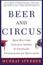 Beer and Circus - How Big-Time College Sports Has Crippled Undergraduate Education ebook by Murray Sperber