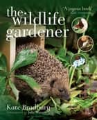 The Wildlife Gardener eBook by Kate Bradbury, Julie Watson