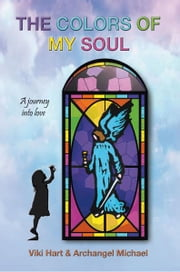 The Colors Of My Soul - A Journey Into Love ebook by Viki Hart & Archangel Michael