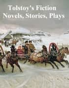 Tolstoy's Fiction: Novels, Stories, Plas ebook by Leo Tolstoy