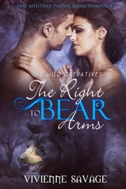 The Right to Bear Arms: BBW Military Paranormal Romance - Wild Operatives, #1 ebook by Vivienne Savage