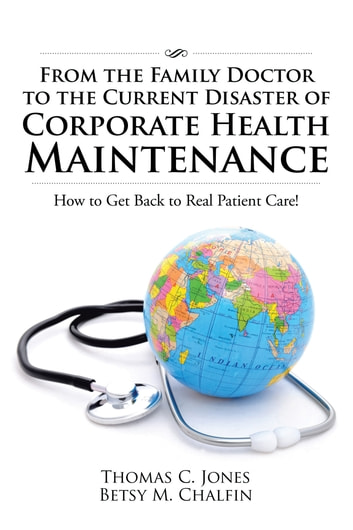 From the Family Doctor to the Current Disaster of Corporate Health Maintenance - How to Get Back to Real Patient Care! ebook by Thomas C. Jones