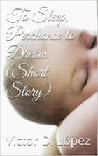 To Sleep, Perchance to Dream (short story) ebook by Victor D. Lopez