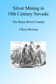 Silver Mining in 19th Century Nevada: Reese River Country, Illustrated. ebook by J. Ross Browne