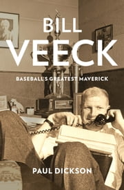 Bill Veeck - Baseball's Greatest Maverick ebook by Paul Dickson
