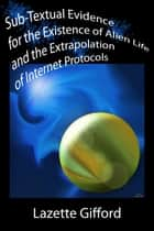 Sub-Textual Evidence for the Existence of Alien Life and the Extrapolation of Internet Protocols ebook by Lazette Gifford
