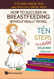 How to Succeed in Breastfeeding Without Really Trying, or Ten Steps to Laugh Your Way Through ebook by Natasha Shur,Paulina Shur