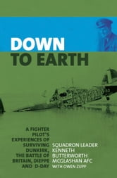Down to Earth - A Fighter Pilot's Experiences of Surviving Dunkirk, The Battle of Britain, Dieppe and D-Day ebook by Kenneth Butterworth McGlashan