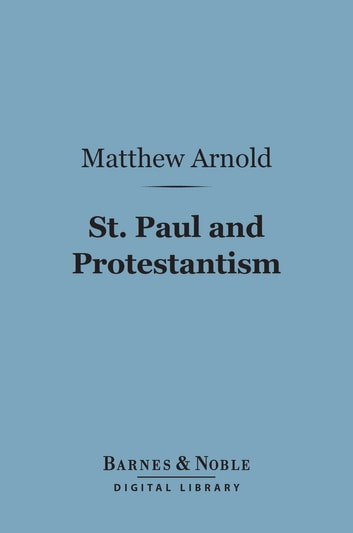 St. Paul and Protestantism, With Other Essays (Barnes & Noble Digital Library) ebook by Matthew Arnold