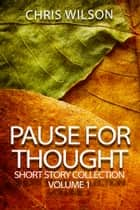 Pause for Thought Short Story Colllection Volume 1 ebook by Chris Wilson